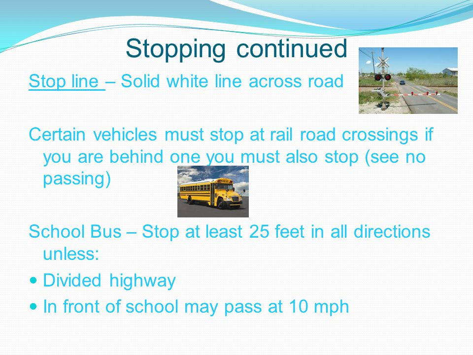 Stopping continued Stop line – Solid white line across road Certain vehicles must stop at rail road crossings if you are behind one you must also stop (see no passing) School Bus – Stop at least 25 feet in all directions unless: Divided highway In front of school may pass at 10 mph