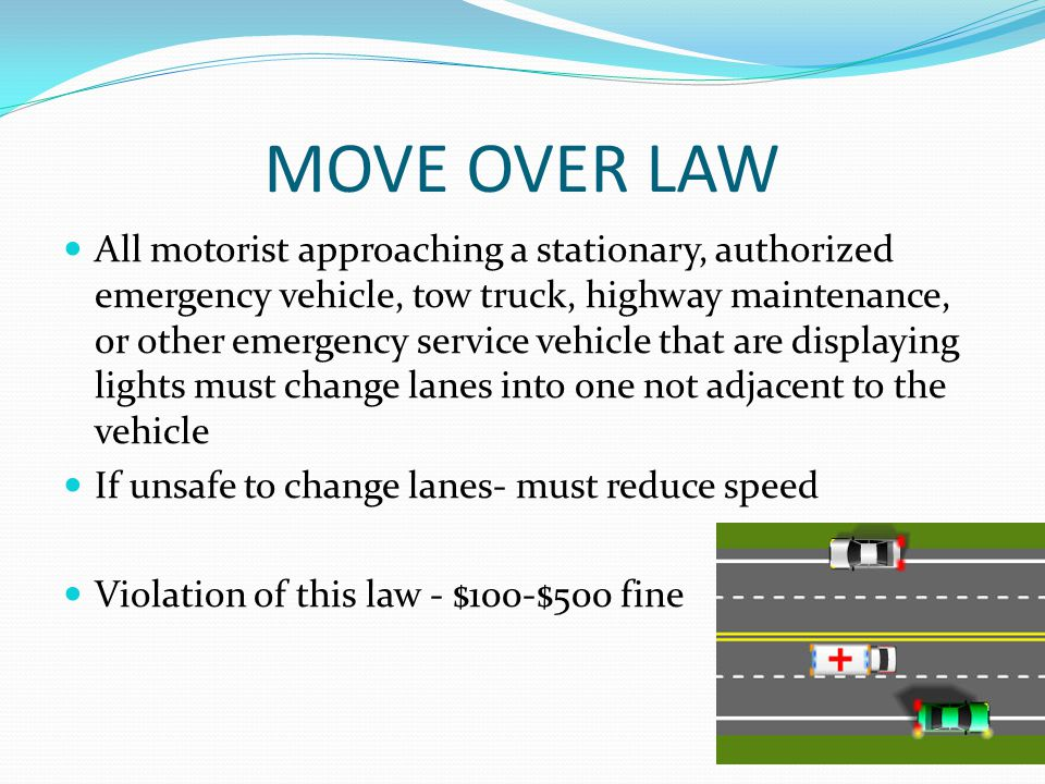 MOVE OVER LAW All motorist approaching a stationary, authorized emergency vehicle, tow truck, highway maintenance, or other emergency service vehicle that are displaying lights must change lanes into one not adjacent to the vehicle If unsafe to change lanes- must reduce speed Violation of this law - $100-$500 fine