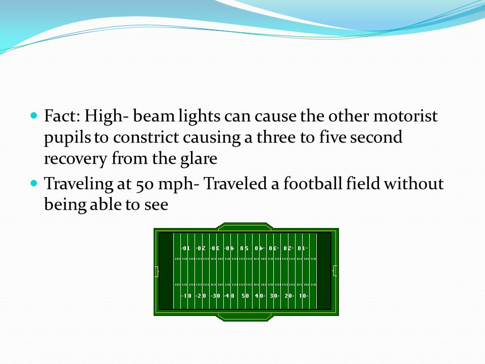 Fact: High- beam lights can cause the other motorist pupils to constrict causing a three to five second recovery from the glare Traveling at 50 mph- Traveled a football field without being able to see