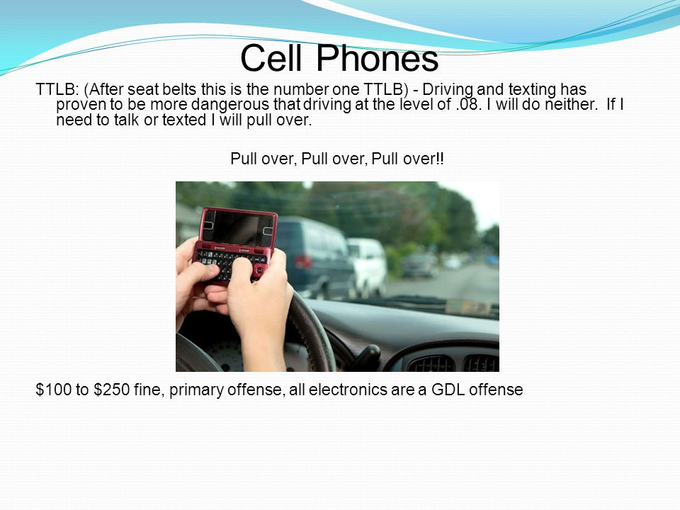 Cell Phones TTLB: (After seat belts this is the number one TTLB) - Driving and texting has proven to be more dangerous that driving at the level of.08.