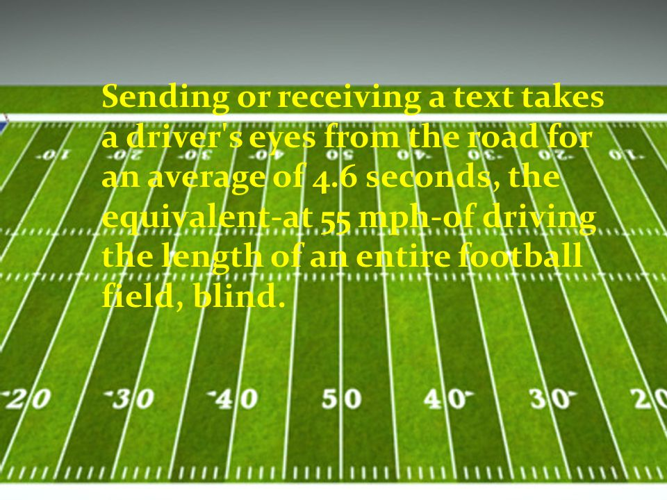 Sending or receiving a text takes a driver s eyes from the road for an average of 4.6 seconds, the equivalent-at 55 mph-of driving the length of an entire football field, blind.