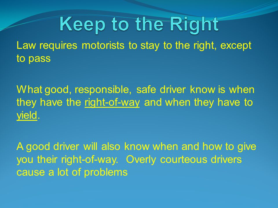 Law requires motorists to stay to the right, except to pass What good, responsible, safe driver know is when they have the right-of-way and when they have to yield.