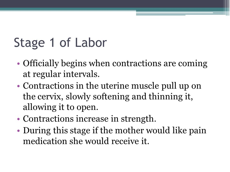 Stage 1 of Labor Officially begins when contractions are coming at regular intervals.