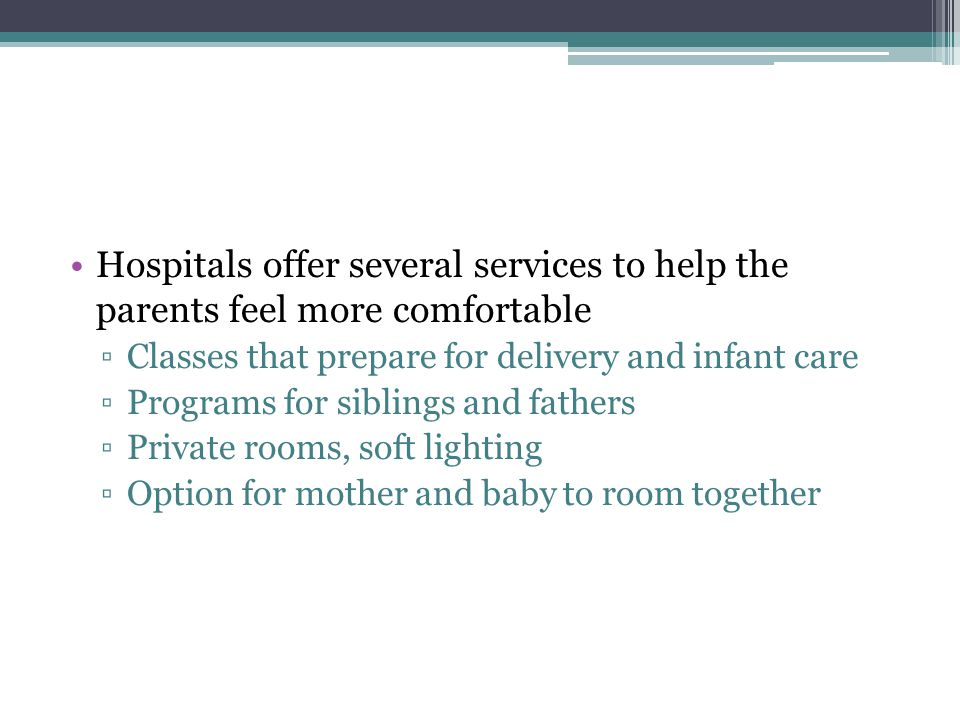 Hospitals offer several services to help the parents feel more comfortable ▫Classes that prepare for delivery and infant care ▫Programs for siblings and fathers ▫Private rooms, soft lighting ▫Option for mother and baby to room together