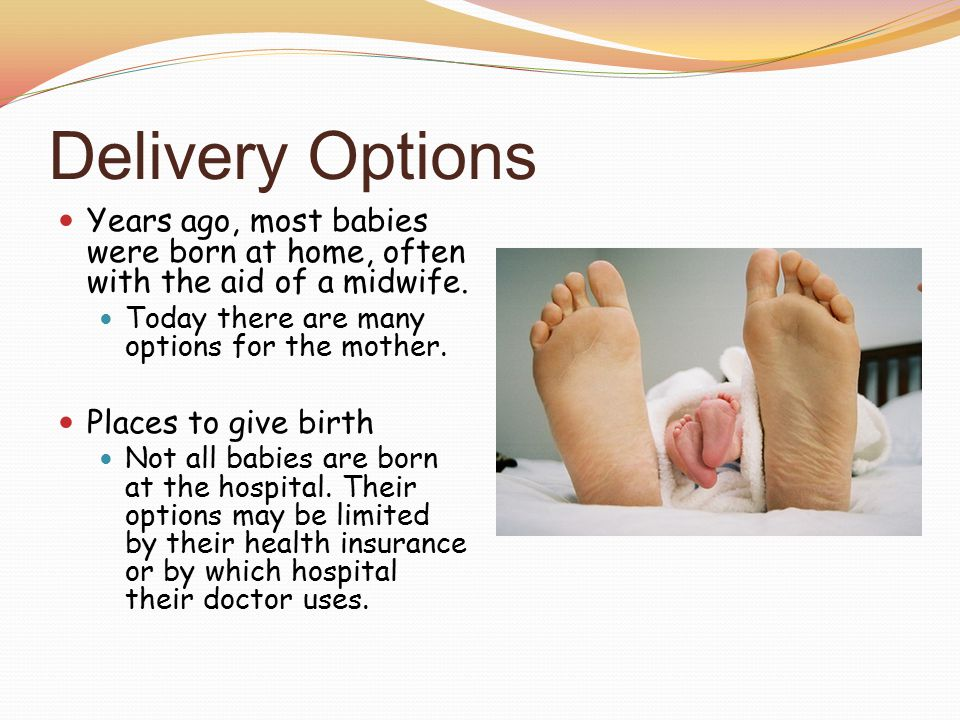 Delivery Options Years ago, most babies were born at home, often with the aid of a midwife.