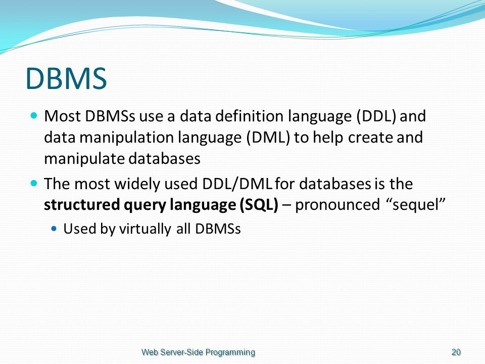 DBMS Most DBMSs use a data definition language (DDL) and data manipulation language (DML) to help create and manipulate databases The most widely used DDL/DML for databases is the structured query language (SQL) – pronounced sequel Used by virtually all DBMSs Web Server-Side Programming20