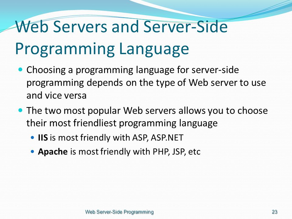 Web Servers and Server-Side Programming Language Choosing a programming language for server-side programming depends on the type of Web server to use and vice versa The two most popular Web servers allows you to choose their most friendliest programming language IIS is most friendly with ASP, ASP.NET Apache is most friendly with PHP, JSP, etc Web Server-Side Programming23