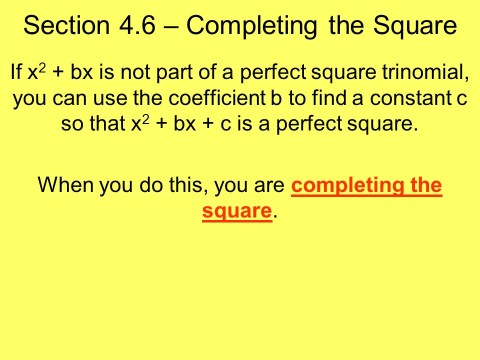 Section 4.6 – Completing the Square If x 2 + bx is not part of a perfect square trinomial, you can use the coefficient b to find a constant c so that x 2 + bx + c is a perfect square.