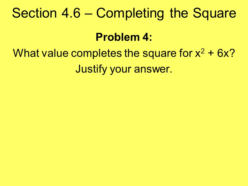 Section 4.6 – Completing the Square Problem 4: What value completes the square for x 2 + 6x.