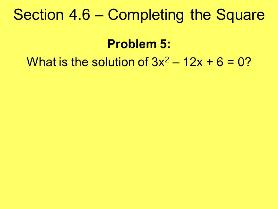Problem 5: What is the solution of 3x 2 – 12x + 6 = 0