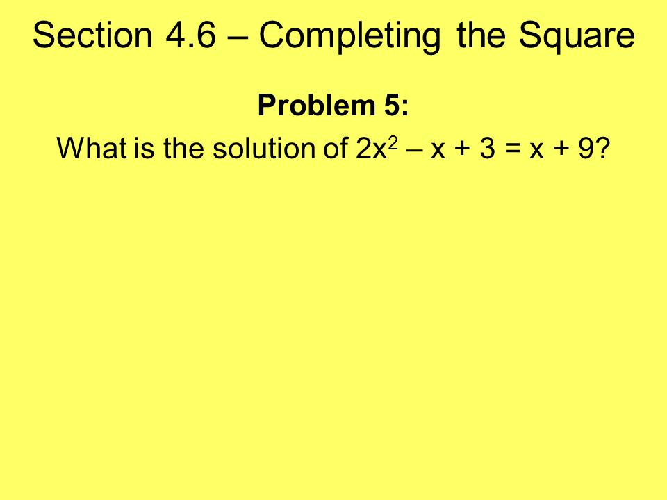 Section 4.6 – Completing the Square Problem 5: What is the solution of 2x 2 – x + 3 = x + 9
