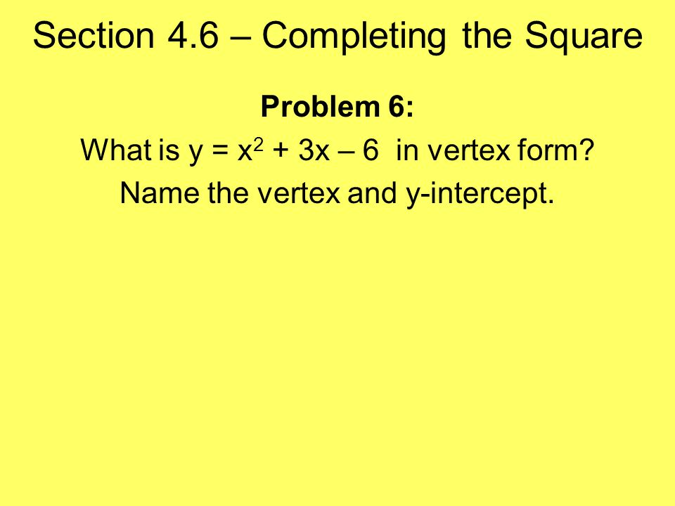 Section 4.6 – Completing the Square Problem 6: What is y = x 2 + 3x – 6 in vertex form.