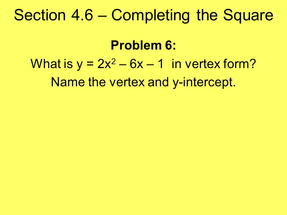 Section 4.6 – Completing the Square Problem 6: What is y = 2x 2 – 6x – 1 in vertex form.