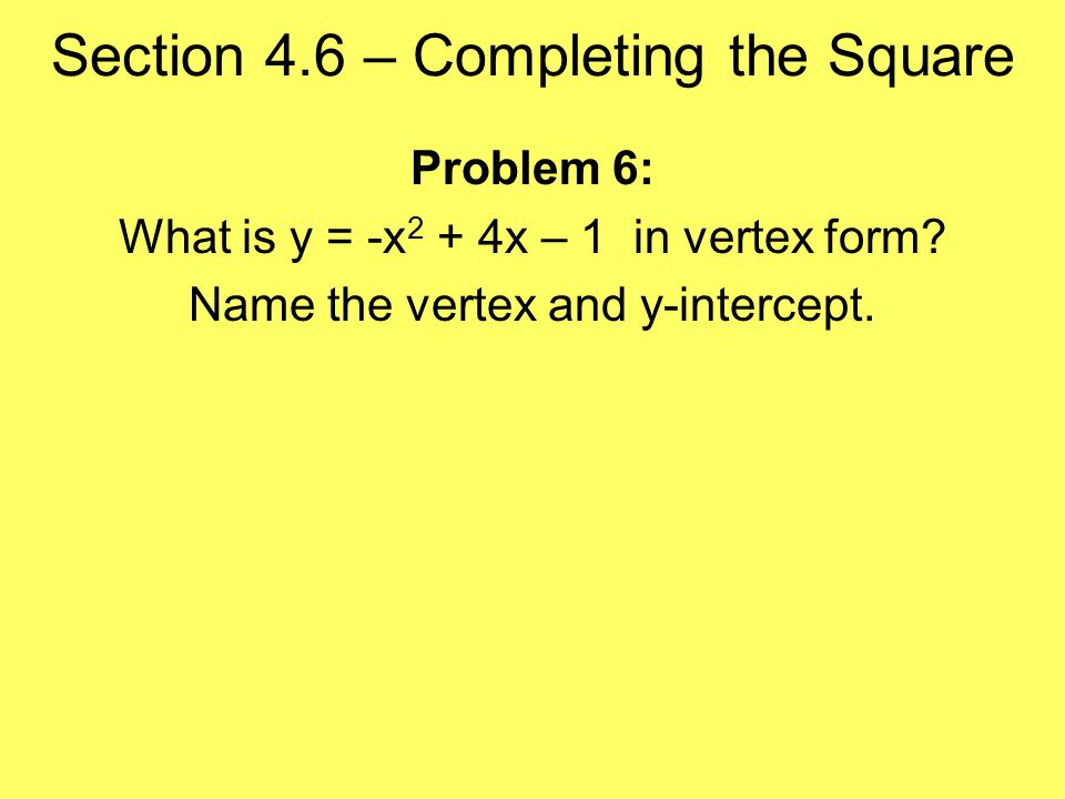 Section 4.6 – Completing the Square Problem 6: What is y = -x 2 + 4x – 1 in vertex form.
