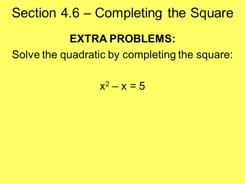 Section 4.6 – Completing the Square EXTRA PROBLEMS: Solve the quadratic by completing the square: x 2 – x = 5