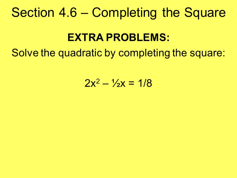 Section 4.6 – Completing the Square EXTRA PROBLEMS: Solve the quadratic by completing the square: 2x 2 – ½x = 1/8