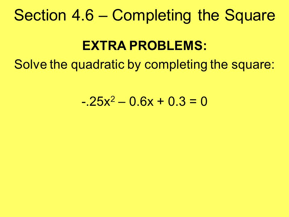 Section 4.6 – Completing the Square EXTRA PROBLEMS: Solve the quadratic by completing the square: -.25x 2 – 0.6x = 0
