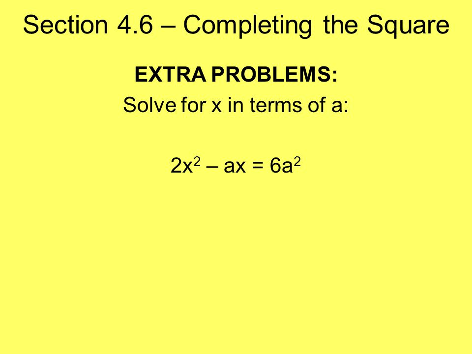 Section 4.6 – Completing the Square EXTRA PROBLEMS: Solve for x in terms of a: 2x 2 – ax = 6a 2