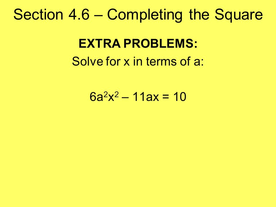 Section 4.6 – Completing the Square EXTRA PROBLEMS: Solve for x in terms of a: 6a 2 x 2 – 11ax = 10