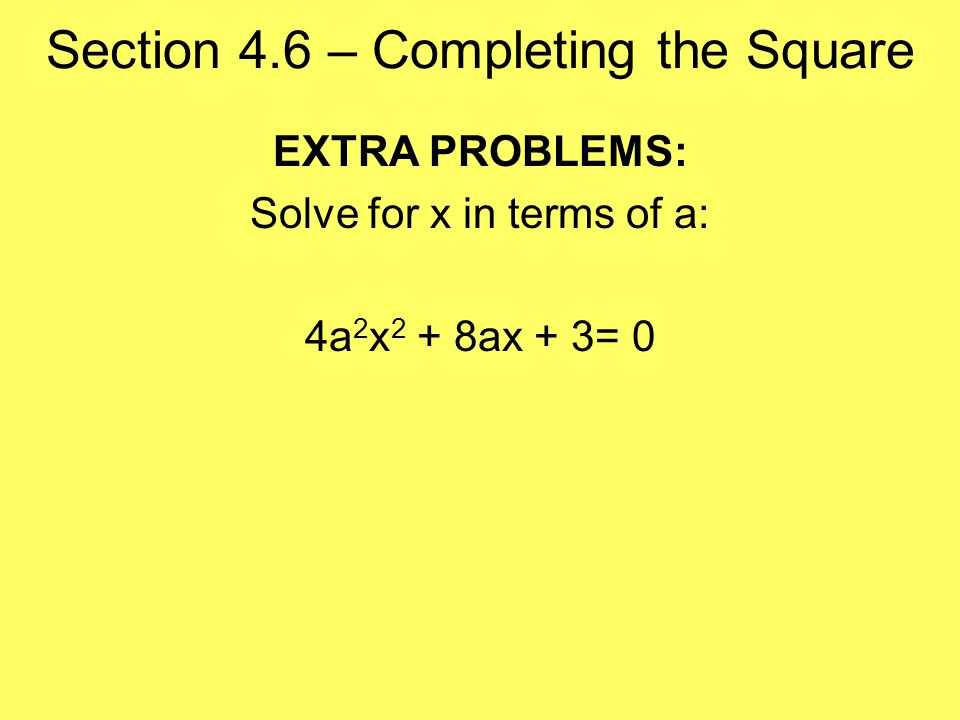 Section 4.6 – Completing the Square EXTRA PROBLEMS: Solve for x in terms of a: 4a 2 x 2 + 8ax + 3= 0