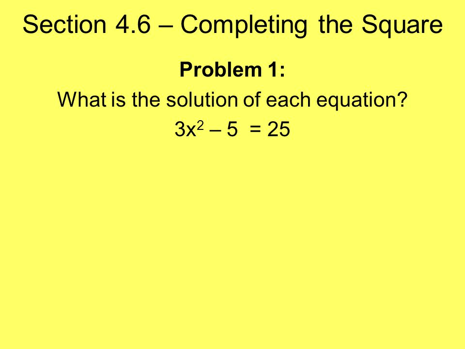 Section 4.6 – Completing the Square Problem 1: What is the solution of each equation 3x 2 – 5 = 25