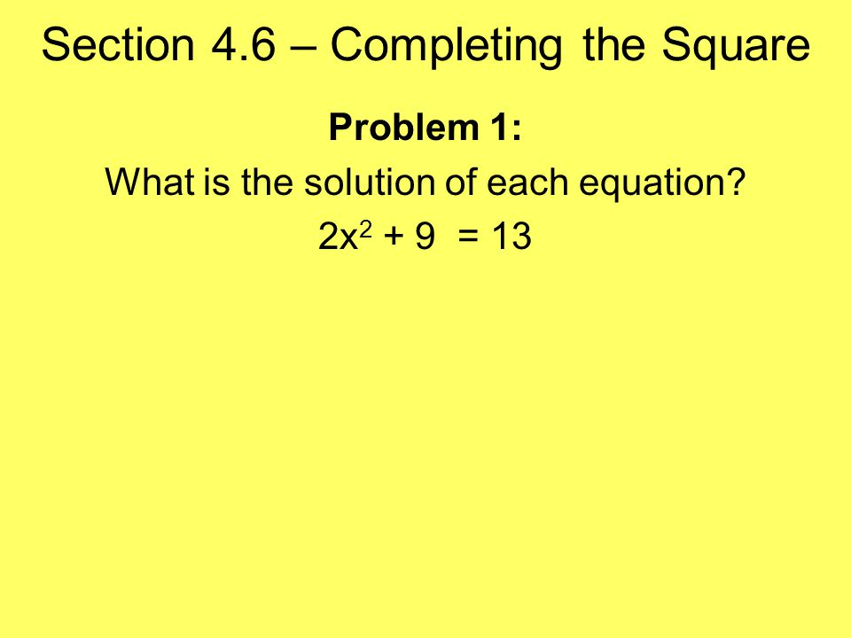 Section 4.6 – Completing the Square Problem 1: What is the solution of each equation 2x = 13