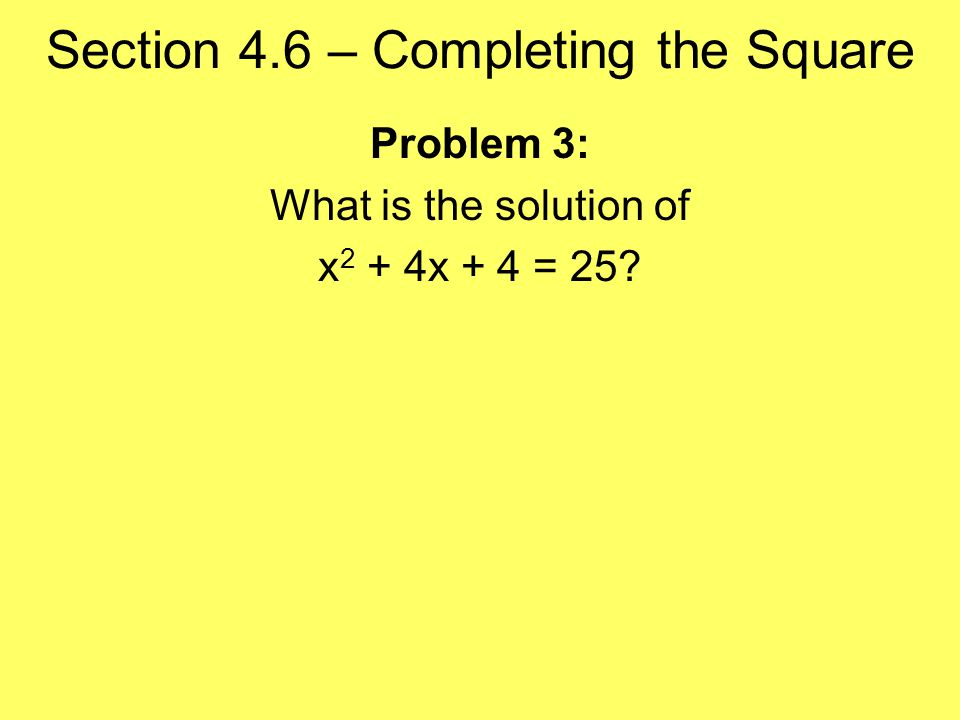 Section 4.6 – Completing the Square Problem 3: What is the solution of x 2 + 4x + 4 = 25