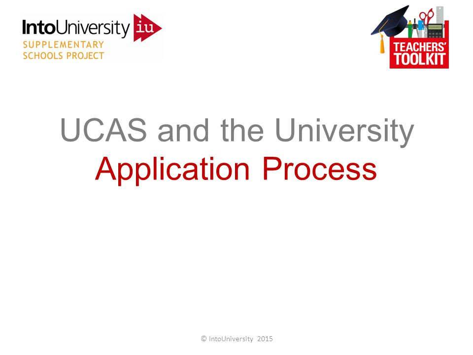 UCAS and the University Application Process © IntoUniversity 2015