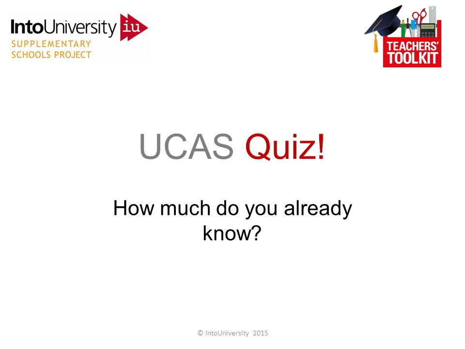 UCAS Quiz! How much do you already know © IntoUniversity 2015