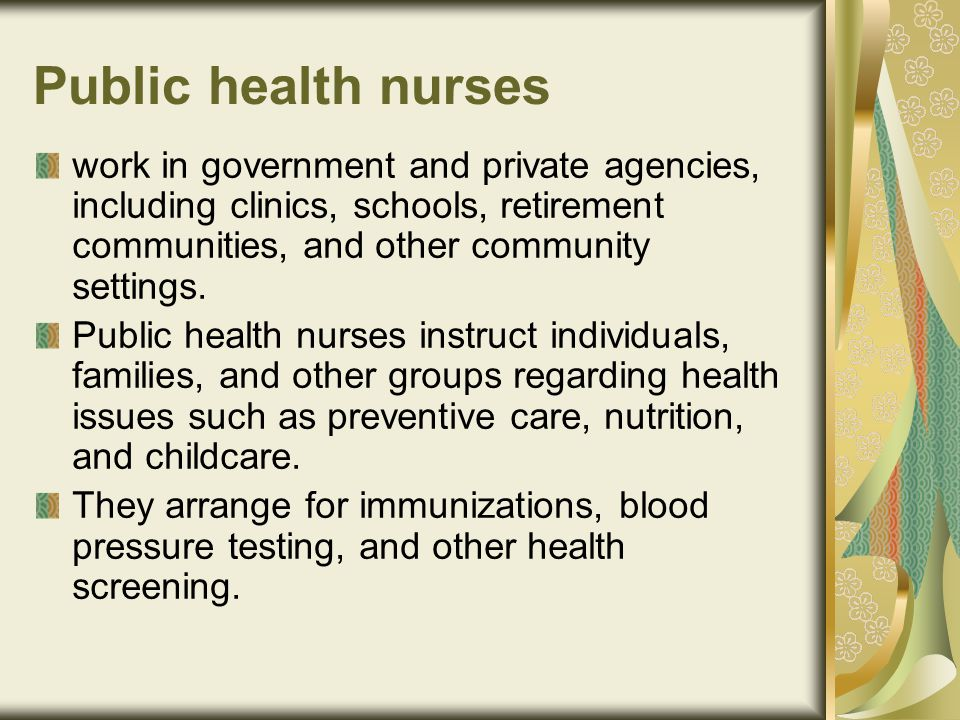 Public health nurses work in government and private agencies, including clinics, schools, retirement communities, and other community settings.
