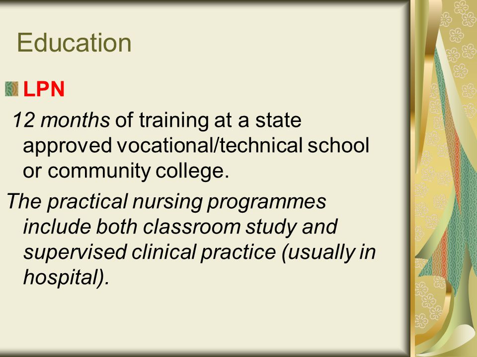 Education LPN 12 months of training at a state approved vocational/technical school or community college.