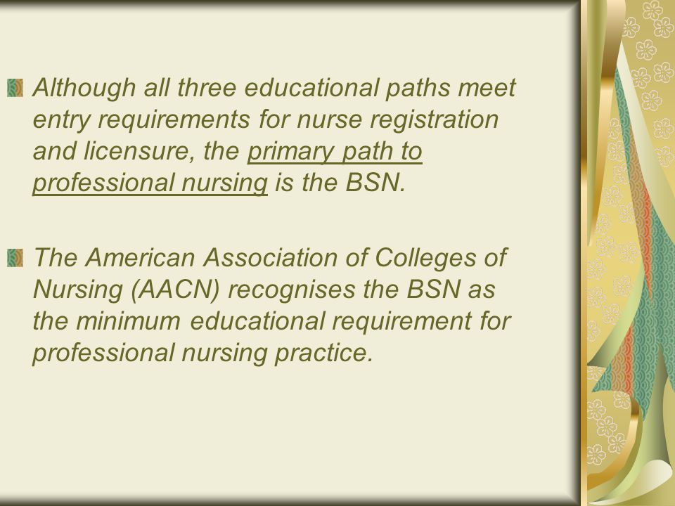 Although all three educational paths meet entry requirements for nurse registration and licensure, the primary path to professional nursing is the BSN.