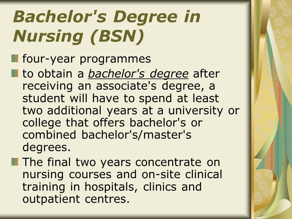 Bachelor s Degree in Nursing (BSN) four-year programmes to obtain a bachelor s degree after receiving an associate s degree, a student will have to spend at least two additional years at a university or college that offers bachelor s or combined bachelor s/master s degrees.