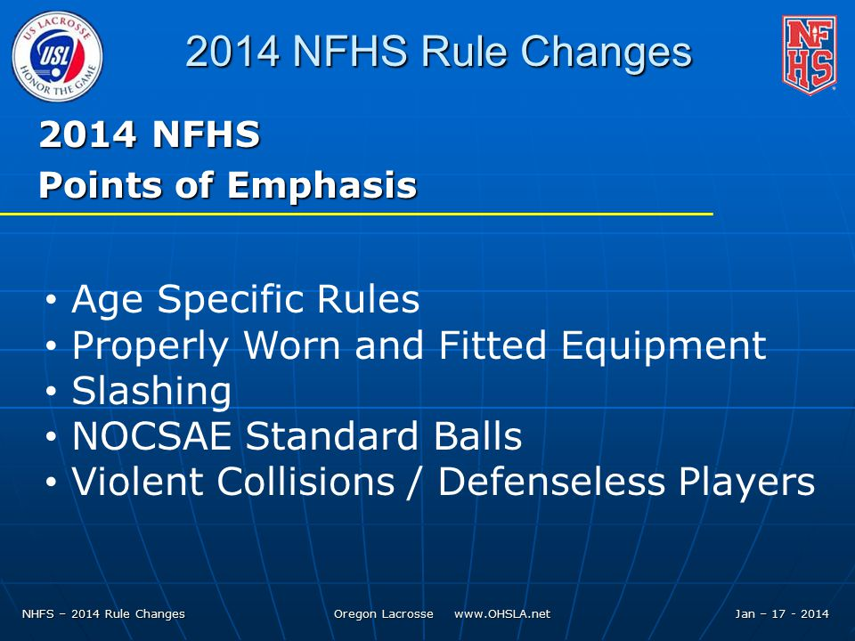NHFS – 2014 Rule Changes Oregon Lacrosse   Jan – NFHS Rule Changes 2014 NFHS Points of Emphasis Age Specific Rules Properly Worn and Fitted Equipment Slashing NOCSAE Standard Balls Violent Collisions / Defenseless Players