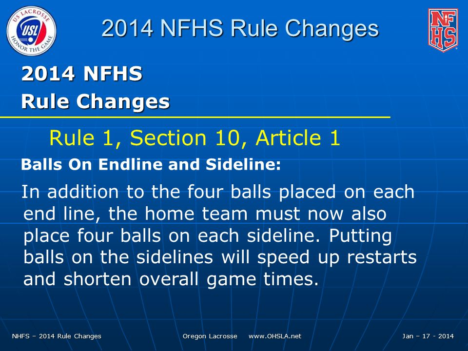 NHFS – 2014 Rule Changes Oregon Lacrosse   Jan – NFHS Rule Changes 2014 NFHS Rule Changes In addition to the four balls placed on each end line, the home team must now also place four balls on each sideline.