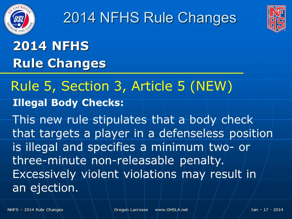 NHFS – 2014 Rule Changes Oregon Lacrosse   Jan – NFHS Rule Changes 2014 NFHS Rule Changes This new rule stipulates that a body check that targets a player in a defenseless position is illegal and specifies a minimum two- or three-minute non-releasable penalty.