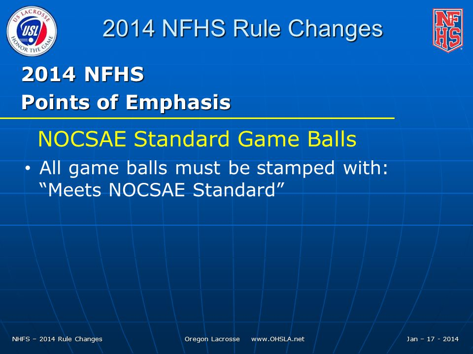 NHFS – 2014 Rule Changes Oregon Lacrosse   Jan – NFHS Rule Changes 2014 NFHS Points of Emphasis All game balls must be stamped with: Meets NOCSAE Standard NOCSAE Standard Game Balls