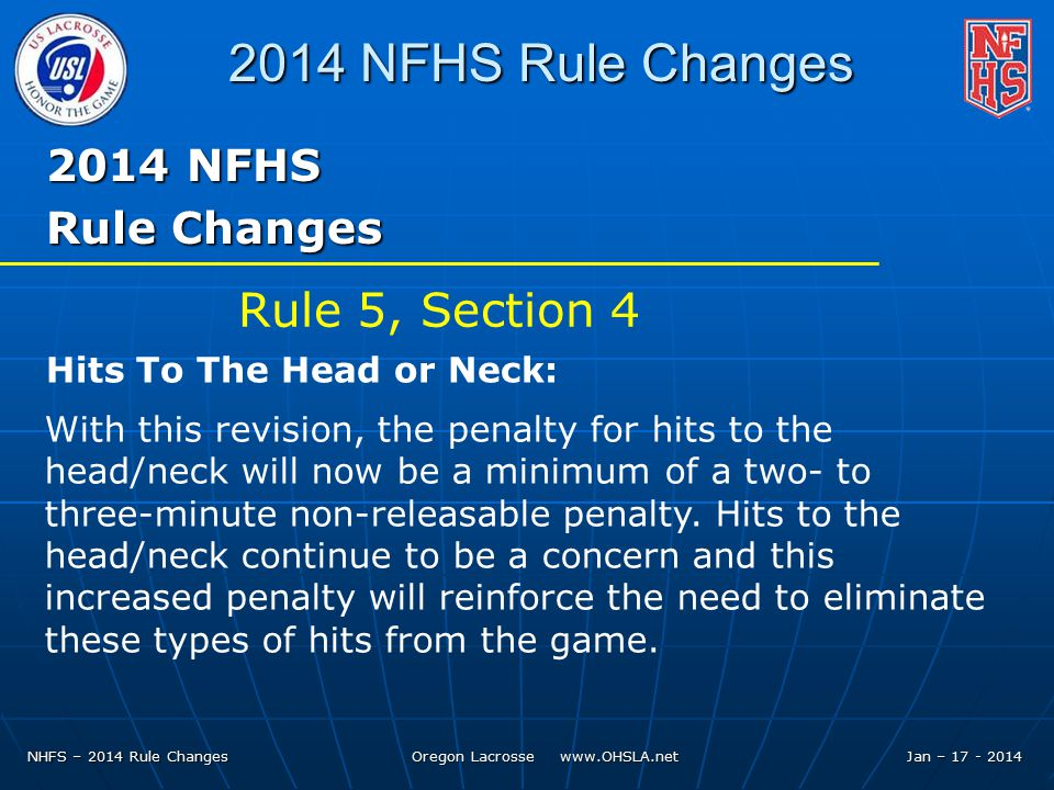 NHFS – 2014 Rule Changes Oregon Lacrosse   Jan – NFHS Rule Changes 2014 NFHS Rule Changes With this revision, the penalty for hits to the head/neck will now be a minimum of a two- to three-minute non-releasable penalty.
