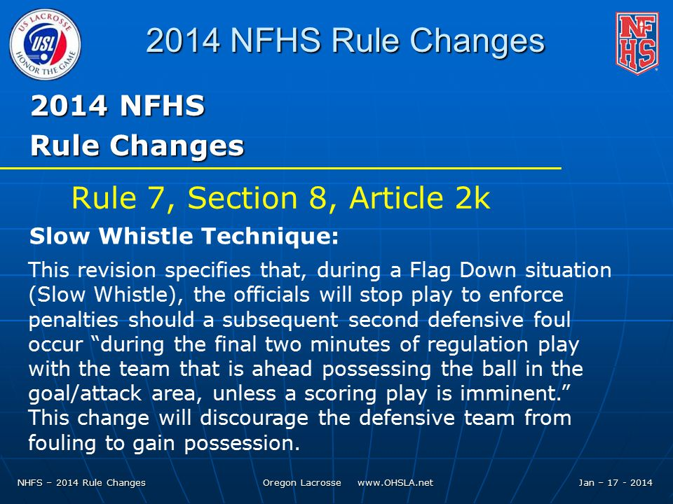 NHFS – 2014 Rule Changes Oregon Lacrosse   Jan – NFHS Rule Changes 2014 NFHS Rule Changes This revision specifies that, during a Flag Down situation (Slow Whistle), the officials will stop play to enforce penalties should a subsequent second defensive foul occur during the final two minutes of regulation play with the team that is ahead possessing the ball in the goal/attack area, unless a scoring play is imminent. This change will discourage the defensive team from fouling to gain possession.