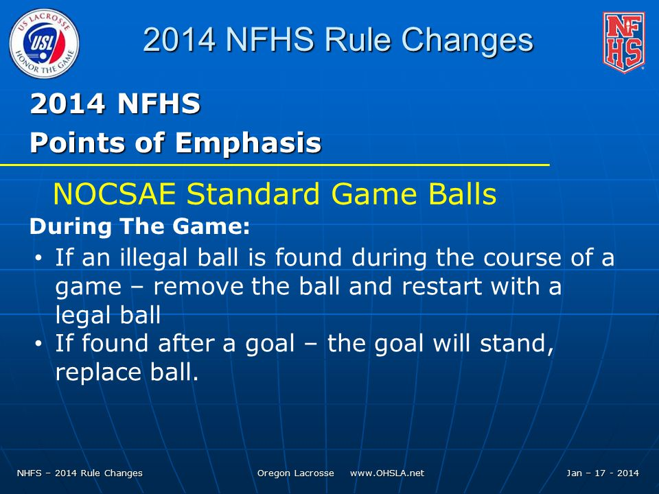NHFS – 2014 Rule Changes Oregon Lacrosse   Jan – NFHS Rule Changes 2014 NFHS Points of Emphasis If an illegal ball is found during the course of a game – remove the ball and restart with a legal ball If found after a goal – the goal will stand, replace ball.