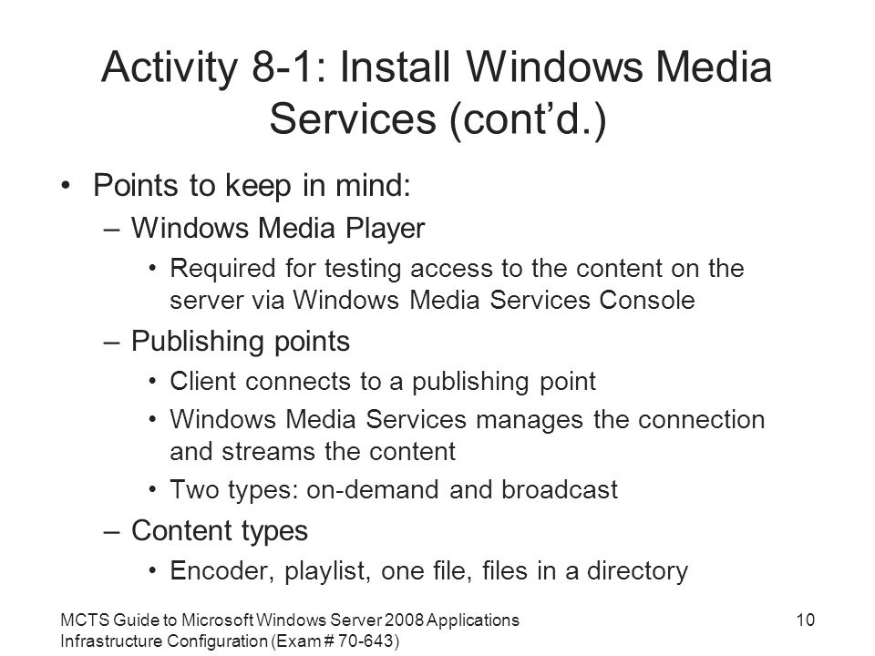 MCTS Guide to Microsoft Windows Server 2008 Applications Infrastructure Configuration (Exam # ) Activity 8-1: Install Windows Media Services (cont'd.) Points to keep in mind: –Windows Media Player Required for testing access to the content on the server via Windows Media Services Console –Publishing points Client connects to a publishing point Windows Media Services manages the connection and streams the content Two types: on-demand and broadcast –Content types Encoder, playlist, one file, files in a directory 10