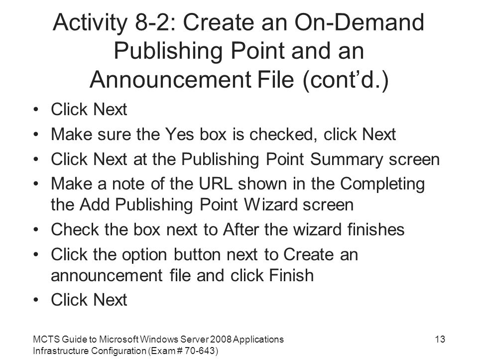MCTS Guide to Microsoft Windows Server 2008 Applications Infrastructure Configuration (Exam # ) Activity 8-2: Create an On-Demand Publishing Point and an Announcement File (cont'd.) Click Next Make sure the Yes box is checked, click Next Click Next at the Publishing Point Summary screen Make a note of the URL shown in the Completing the Add Publishing Point Wizard screen Check the box next to After the wizard finishes Click the option button next to Create an announcement file and click Finish Click Next 13