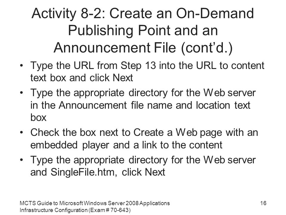 MCTS Guide to Microsoft Windows Server 2008 Applications Infrastructure Configuration (Exam # ) Activity 8-2: Create an On-Demand Publishing Point and an Announcement File (cont'd.) Type the URL from Step 13 into the URL to content text box and click Next Type the appropriate directory for the Web server in the Announcement file name and location text box Check the box next to Create a Web page with an embedded player and a link to the content Type the appropriate directory for the Web server and SingleFile.htm, click Next 16