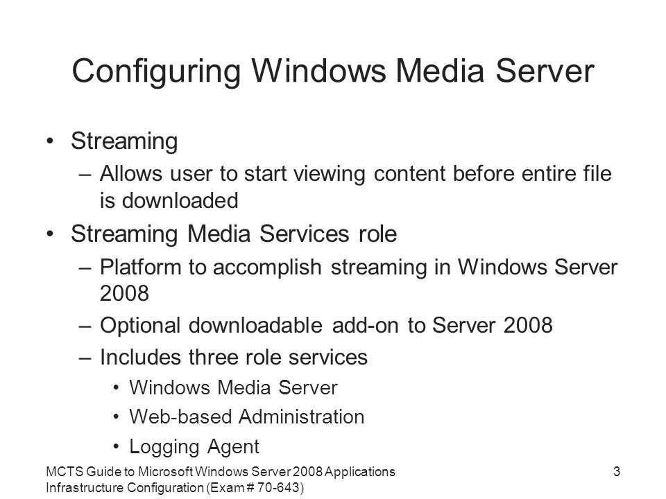 MCTS Guide to Microsoft Windows Server 2008 Applications Infrastructure Configuration (Exam # ) Configuring Windows Media Server Streaming –Allows user to start viewing content before entire file is downloaded Streaming Media Services role –Platform to accomplish streaming in Windows Server 2008 –Optional downloadable add-on to Server 2008 –Includes three role services Windows Media Server Web-based Administration Logging Agent 3