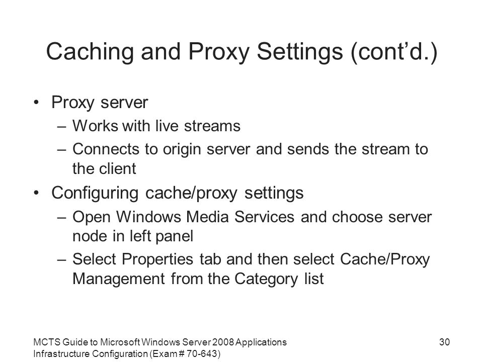 MCTS Guide to Microsoft Windows Server 2008 Applications Infrastructure Configuration (Exam # ) Caching and Proxy Settings (cont'd.) Proxy server –Works with live streams –Connects to origin server and sends the stream to the client Configuring cache/proxy settings –Open Windows Media Services and choose server node in left panel –Select Properties tab and then select Cache/Proxy Management from the Category list 30