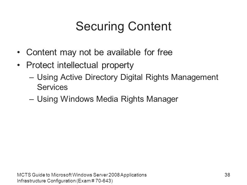 MCTS Guide to Microsoft Windows Server 2008 Applications Infrastructure Configuration (Exam # ) Securing Content Content may not be available for free Protect intellectual property –Using Active Directory Digital Rights Management Services –Using Windows Media Rights Manager 38