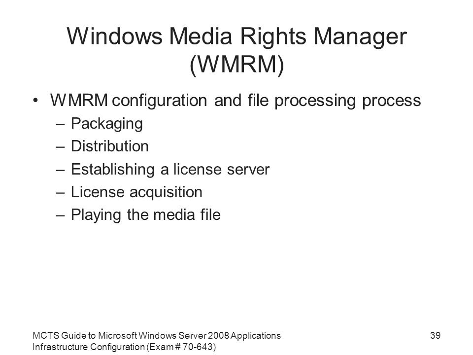 MCTS Guide to Microsoft Windows Server 2008 Applications Infrastructure Configuration (Exam # ) Windows Media Rights Manager (WMRM) WMRM configuration and file processing process –Packaging –Distribution –Establishing a license server –License acquisition –Playing the media file 39