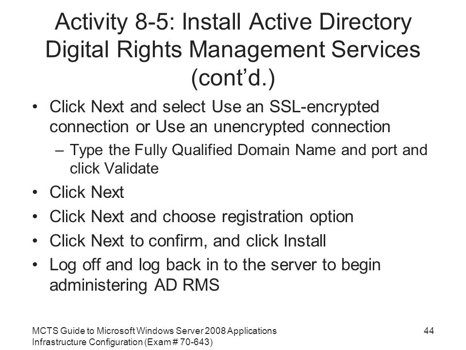 MCTS Guide to Microsoft Windows Server 2008 Applications Infrastructure Configuration (Exam # ) Activity 8-5: Install Active Directory Digital Rights Management Services (cont'd.) Click Next and select Use an SSL-encrypted connection or Use an unencrypted connection –Type the Fully Qualified Domain Name and port and click Validate Click Next Click Next and choose registration option Click Next to confirm, and click Install Log off and log back in to the server to begin administering AD RMS 44