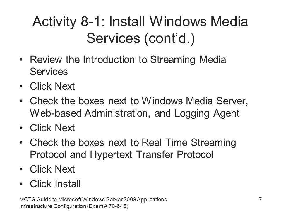 MCTS Guide to Microsoft Windows Server 2008 Applications Infrastructure Configuration (Exam # ) Activity 8-1: Install Windows Media Services (cont'd.) Review the Introduction to Streaming Media Services Click Next Check the boxes next to Windows Media Server, Web-based Administration, and Logging Agent Click Next Check the boxes next to Real Time Streaming Protocol and Hypertext Transfer Protocol Click Next Click Install 7