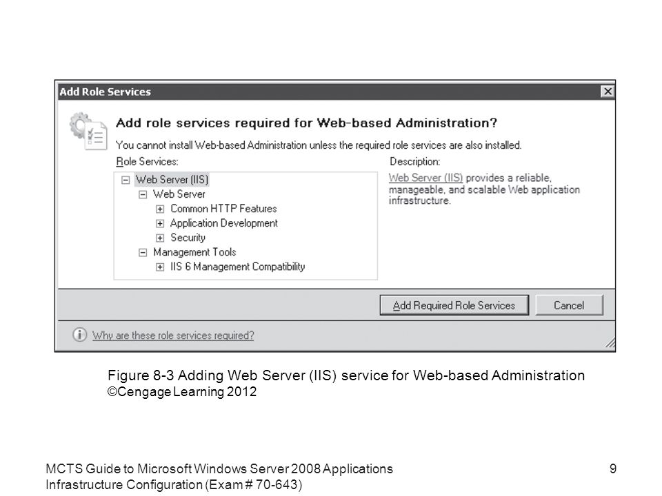 MCTS Guide to Microsoft Windows Server 2008 Applications Infrastructure Configuration (Exam # ) 9 Figure 8-3 Adding Web Server (IIS) service for Web-based Administration ©Cengage Learning 2012